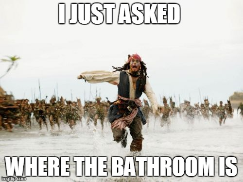 Jack Sparrow Being Chased Meme | I JUST ASKED WHERE THE BATHROOM IS | image tagged in memes,jack sparrow being chased | made w/ Imgflip meme maker