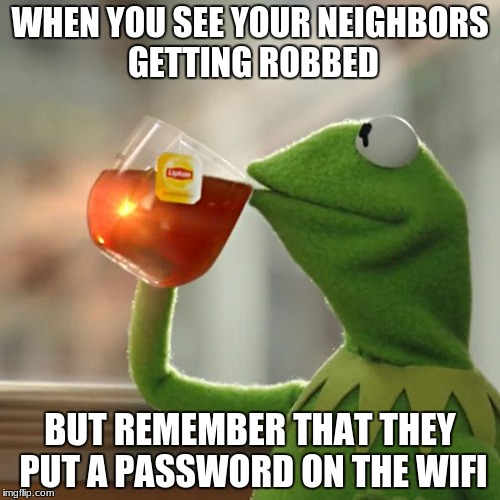 But Thats None Of My Business Meme | WHEN YOU SEE YOUR NEIGHBORS GETTING ROBBED BUT REMEMBER THAT THEY PUT A PASSWORD ON THE WIFI | image tagged in memes,but thats none of my business,kermit the frog | made w/ Imgflip meme maker