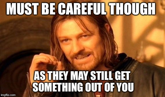 One Does Not Simply Meme | MUST BE CAREFUL THOUGH AS THEY MAY STILL GET SOMETHING OUT OF YOU | image tagged in memes,one does not simply | made w/ Imgflip meme maker