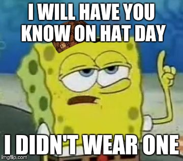 Ill Have You Know Spongebob Meme | I WILL HAVE YOU KNOW ON HAT DAY I DIDN'T WEAR ONE | image tagged in memes,ill have you know spongebob,scumbag | made w/ Imgflip meme maker