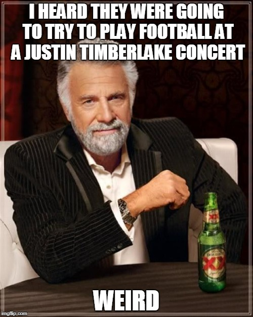 Super Bowl  | I HEARD THEY WERE GOING TO TRY TO PLAY FOOTBALL AT A JUSTIN TIMBERLAKE CONCERT WEIRD | image tagged in memes,the most interesting man in the world,clean,super bowl 52,funny | made w/ Imgflip meme maker