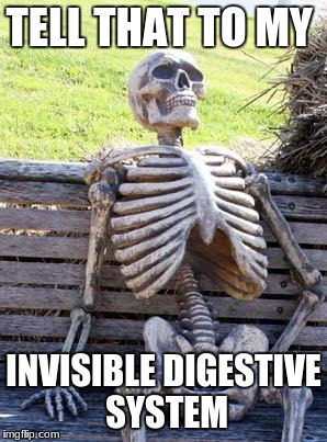Waiting Skeleton Meme | TELL THAT TO MY INVISIBLE DIGESTIVE SYSTEM | image tagged in memes,waiting skeleton | made w/ Imgflip meme maker