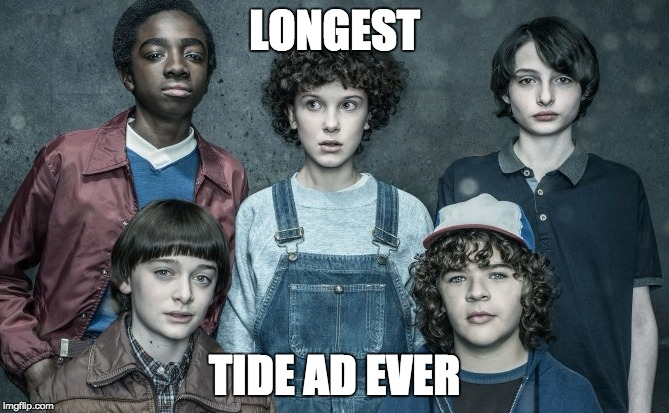 Longest Tide Ad Ever | LONGEST TIDE AD EVER | image tagged in stranger things 2,tide ad | made w/ Imgflip meme maker