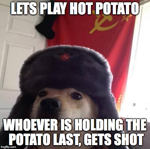 Russian Doge | LETS PLAY HOT POTATO WHOEVER IS HOLDING THE POTATO LAST, GETS SHOT | image tagged in russian doge | made w/ Imgflip meme maker