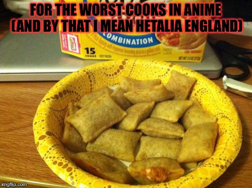 Good Guy Pizza Rolls | FOR THE WORST COOKS IN ANIME (AND BY THAT I MEAN HETALIA ENGLAND) | image tagged in memes,good guy pizza rolls,meme,hetalia | made w/ Imgflip meme maker