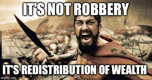 Sparta Leonidas Meme | IT'S NOT ROBBERY IT'S REDISTRIBUTION OF WEALTH | image tagged in memes,sparta leonidas | made w/ Imgflip meme maker