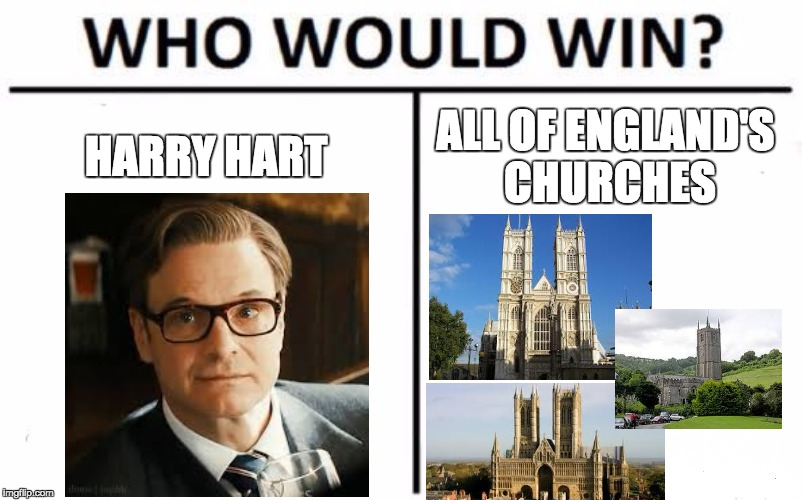 Relatable | HARRY HART ALL OF ENGLAND'S CHURCHES | image tagged in memes,who would win,kingsman,harry | made w/ Imgflip meme maker
