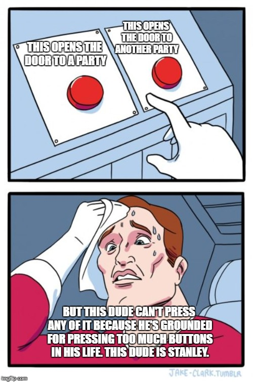 Two Buttons Meme | THIS OPENS THE DOOR TO A PARTY THIS OPENS THE DOOR TO ANOTHER PARTY BUT THIS DUDE CAN'T PRESS ANY OF IT BECAUSE HE'S GROUNDED FOR PRESSING T | image tagged in memes,two buttons | made w/ Imgflip meme maker