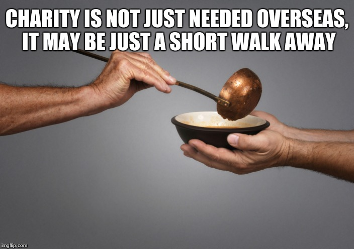 Serving the Poor | CHARITY IS NOT JUST NEEDED OVERSEAS, IT MAY BE JUST A SHORT WALK AWAY | image tagged in serving the poor | made w/ Imgflip meme maker