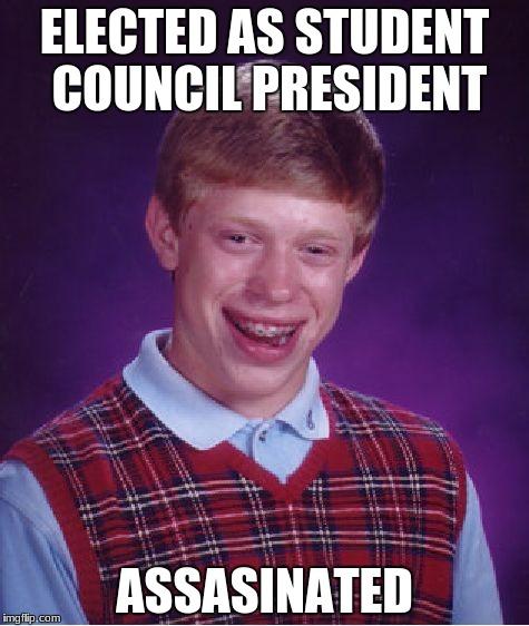 Bad Luck Brian Meme | ELECTED AS STUDENT COUNCIL PRESIDENT ASSASINATED | image tagged in memes,bad luck brian | made w/ Imgflip meme maker