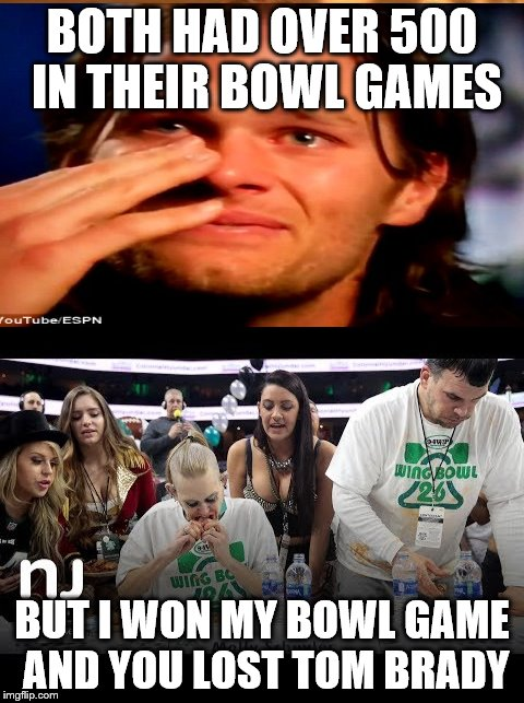 Tom Brady loses to Molly Schuyler | BOTH HAD OVER 500 IN THEIR BOWL GAMES BUT I WON MY BOWL GAME AND YOU LOST TOM BRADY | image tagged in tom brady | made w/ Imgflip meme maker