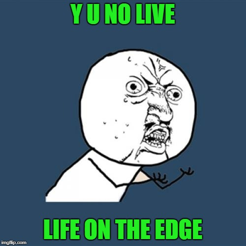 Y U No Meme | Y U NO LIVE LIFE ON THE EDGE | image tagged in memes,y u no | made w/ Imgflip meme maker