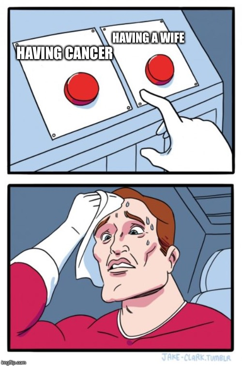Two Buttons Meme | HAVING CANCER HAVING A WIFE | image tagged in memes,two buttons | made w/ Imgflip meme maker