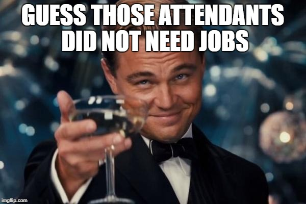 Leonardo Dicaprio Cheers Meme | GUESS THOSE ATTENDANTS DID NOT NEED JOBS | image tagged in memes,leonardo dicaprio cheers | made w/ Imgflip meme maker