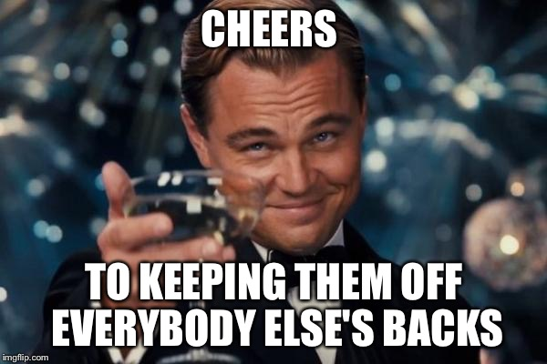 Leonardo Dicaprio Cheers Meme | CHEERS TO KEEPING THEM OFF EVERYBODY ELSE'S BACKS | image tagged in memes,leonardo dicaprio cheers | made w/ Imgflip meme maker