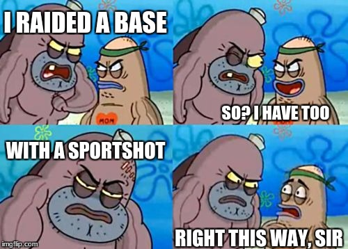 Wow. | I RAIDED A BASE SO? I HAVE TOO WITH A SPORTSHOT RIGHT THIS WAY, SIR | image tagged in memes,how tough are you,unturned | made w/ Imgflip meme maker