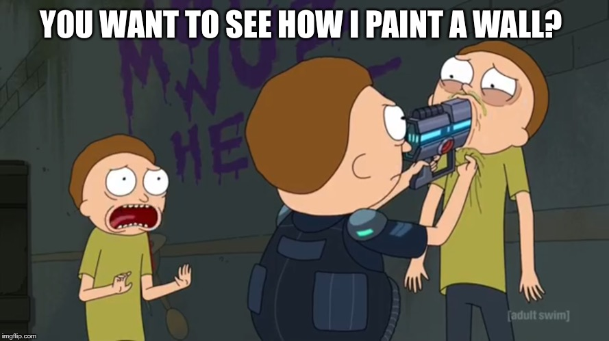 YOU WANT TO SEE HOW I PAINT A WALL? | image tagged in rick and morty,morty,paint,painting,wall,crime | made w/ Imgflip meme maker