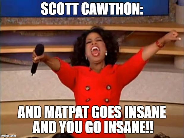 Oprah You Get A Meme | SCOTT CAWTHON: AND MATPAT GOES INSANE AND YOU GO INSANE!! | image tagged in memes,oprah you get a,scott cawthon,insanity,matpat | made w/ Imgflip meme maker