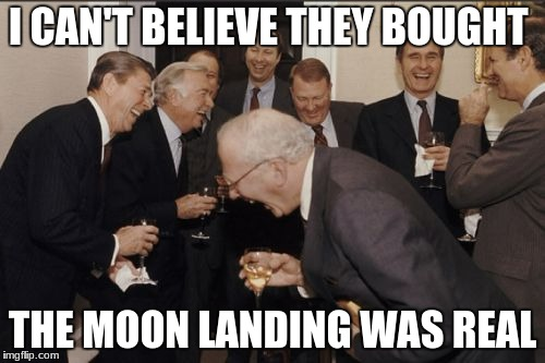 Laughing Men In Suits Meme | I CAN'T BELIEVE THEY BOUGHT THE MOON LANDING WAS REAL | image tagged in memes,laughing men in suits | made w/ Imgflip meme maker
