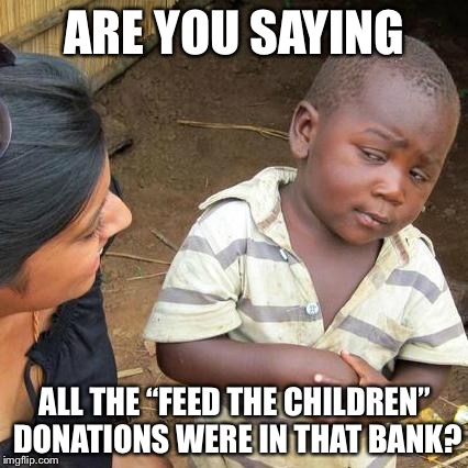 "Third World Skeptical Kid Meme | ARE YOU SAYING ALL THE ""FEED THE CHILDREN"" DONATIONS WERE IN THAT BANK? 