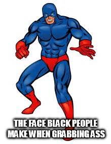 THE FACE BLACK PEOPLE MAKE WHEN GRABBING ASS | image tagged in grabbing ass | made w/ Imgflip meme maker