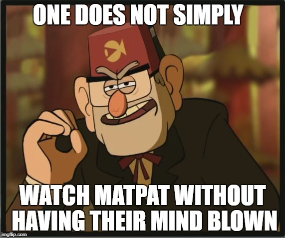One Does Not Simply: Gravity Falls Version | ONE DOES NOT SIMPLY WATCH MATPAT WITHOUT HAVING THEIR MIND BLOWN | image tagged in one does not simply gravity falls version | made w/ Imgflip meme maker