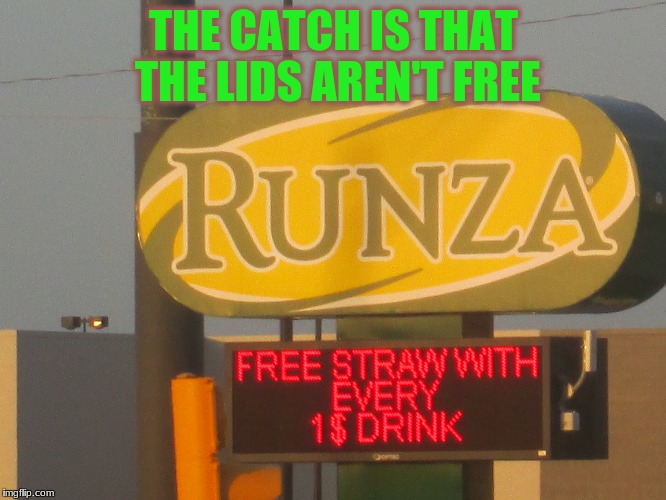 Found this at a rest stop in Nebraska | THE CATCH IS THAT THE LIDS AREN'T FREE | image tagged in memes,funny memes,funny signs,fast food | made w/ Imgflip meme maker