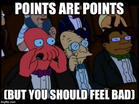 POINTS ARE POINTS (BUT YOU SHOULD FEEL BAD) | made w/ Imgflip meme maker