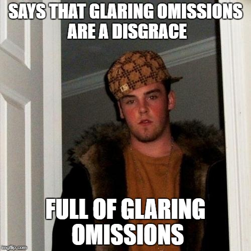 Scumbag Steve Meme | SAYS THAT GLARING OMISSIONS ARE A DISGRACE FULL OF GLARING OMISSIONS | image tagged in memes,scumbag steve,memes | made w/ Imgflip meme maker