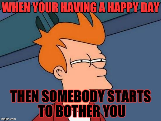 Futurama Fry Meme | WHEN YOUR HAVING A HAPPY DAY THEN SOMEBODY STARTS TO BOTHER YOU | image tagged in memes,futurama fry | made w/ Imgflip meme maker