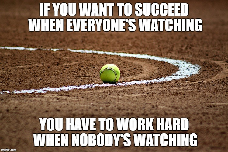 IF YOU WANT TO SUCCEED WHEN EVERYONE'S WATCHING YOU HAVE TO WORK HARD WHEN NOBODY'S WATCHING | image tagged in workhard,hardwork,fastpitch,success | made w/ Imgflip meme maker