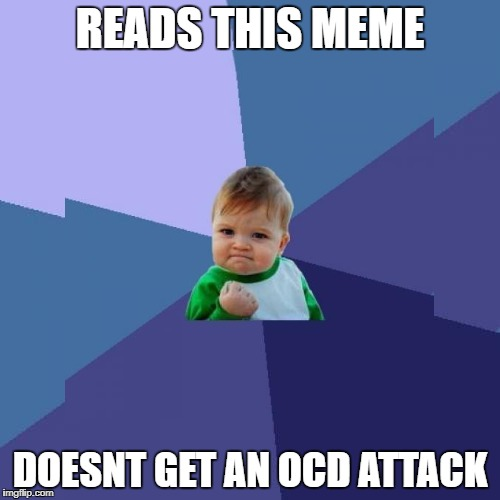 unfortunately brain got it_inspired by powermetalhead | READS THIS MEME DOESNT GET AN OCD ATTACK | image tagged in memes,funny,ssby,powermetalhead,success kid | made w/ Imgflip meme maker