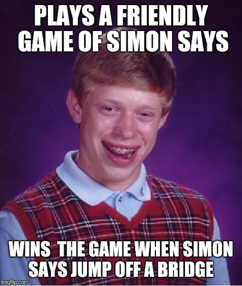 Bad Luck Brian Meme | PLAYS A FRIENDLY GAME OF SIMON SAYS WINS  THE GAME WHEN SIMON SAYS JUMP OFF A BRIDGE | image tagged in memes,bad luck brian | made w/ Imgflip meme maker