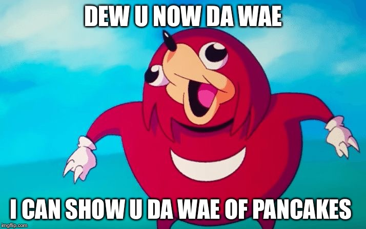 DEW U NOW DA WAE I CAN SHOW U DA WAE OF PANCAKES | image tagged in ugandan knuckles | made w/ Imgflip meme maker