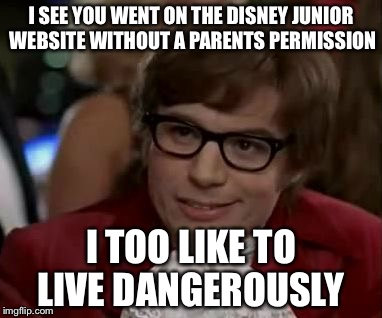 I too like to live dangerously  | I SEE YOU WENT ON THE DISNEY JUNIOR WEBSITE WITHOUT A PARENTS PERMISSION I TOO LIKE TO LIVE DANGEROUSLY | image tagged in i too like to live dangerously | made w/ Imgflip meme maker