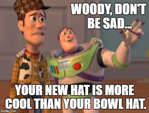 X, X Everywhere | WOODY, DON'T BE SAD... YOUR NEW HAT IS MORE COOL THAN YOUR BOWL HAT. | image tagged in memes,x x everywhere,scumbag | made w/ Imgflip meme maker