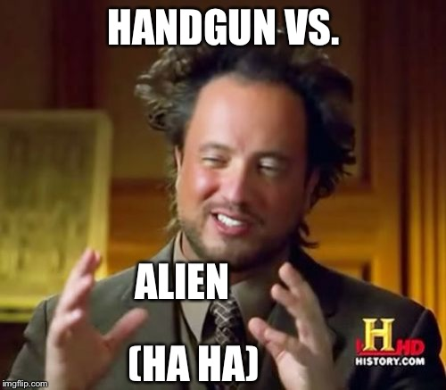 Ancient Aliens Meme | HANDGUN VS. ALIEN (HA HA) | image tagged in memes,ancient aliens | made w/ Imgflip meme maker