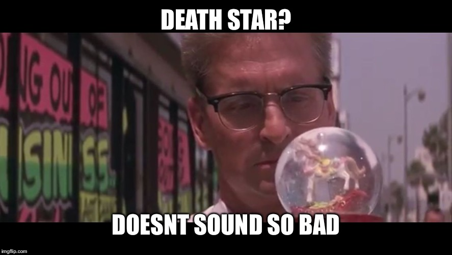 Falling Down Globe aka F.S. | DEATH STAR? DOESNT SOUND SO BAD | image tagged in falling down globe aka fs | made w/ Imgflip meme maker