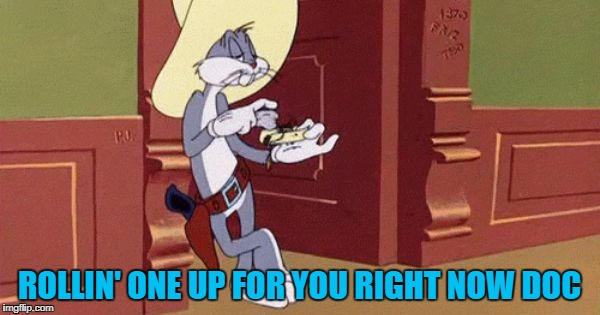 ROLLIN' ONE UP FOR YOU RIGHT NOW DOC | made w/ Imgflip meme maker