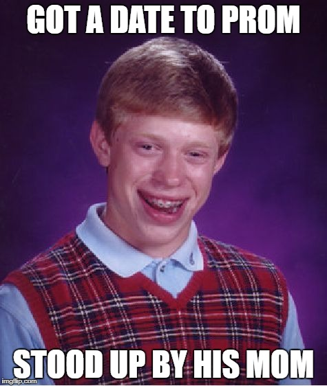 Bad Luck Brian Meme | GOT A DATE TO PROM STOOD UP BY HIS MOM | image tagged in memes,bad luck brian | made w/ Imgflip meme maker