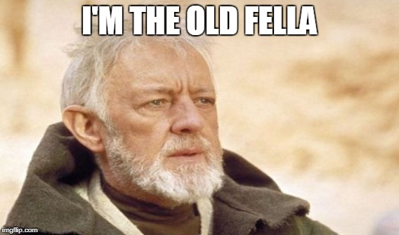 I'M THE OLD FELLA | made w/ Imgflip meme maker