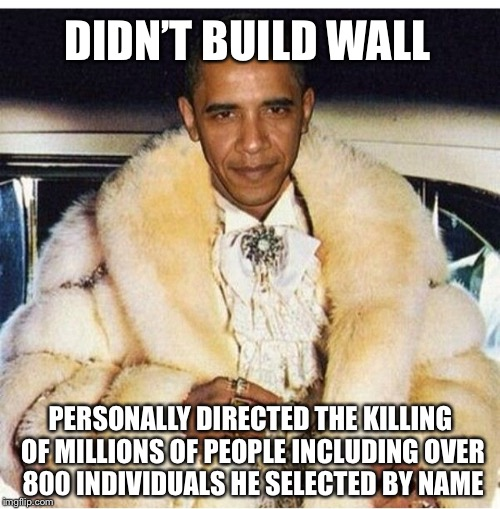 Pimp Daddy Obama | DIDN'T BUILD WALL PERSONALLY DIRECTED THE KILLING OF MILLIONS OF PEOPLE INCLUDING OVER 800 INDIVIDUALS HE SELECTED BY NAME | image tagged in pimp daddy obama | made w/ Imgflip meme maker