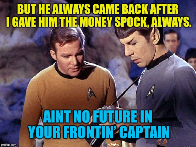 Kirk lets loser Dave run with his money | BUT HE ALWAYS CAME BACK AFTER I GAVE HIM THE MONEY SPOCK, ALWAYS. AINT NO FUTURE IN YOUR FRONTIN' CAPTAIN | image tagged in kirk spock meme,star trek erect,young mc,school of culture,drum vulcan crack | made w/ Imgflip meme maker