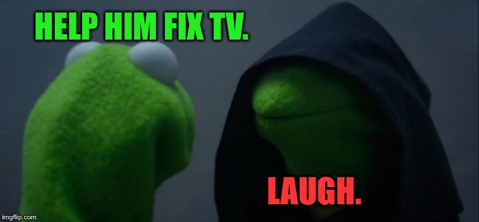 Evil Kermit Meme | HELP HIM FIX TV. LAUGH. | image tagged in memes,evil kermit | made w/ Imgflip meme maker