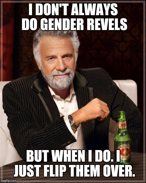 The Most Interesting Man In The World Meme | I DON'T ALWAYS DO GENDER REVELS BUT WHEN I DO. I JUST FLIP THEM OVER. | image tagged in memes,the most interesting man in the world | made w/ Imgflip meme maker