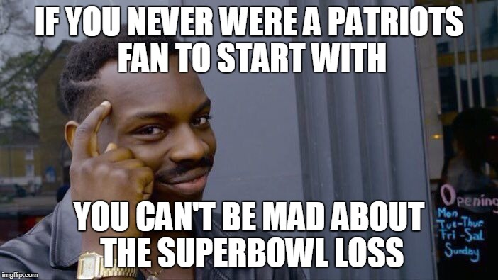 brady loss superbowl | IF YOU NEVER WERE A PATRIOTS FAN TO START WITH YOU CAN'T BE MAD ABOUT THE SUPERBOWL LOSS | image tagged in memes,roll safe think about it | made w/ Imgflip meme maker