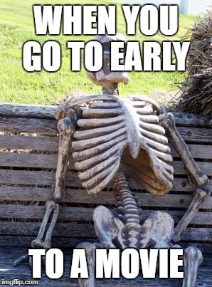 Waiting Skeleton Meme | WHEN YOU GO TO EARLY TO A MOVIE | image tagged in memes,waiting skeleton | made w/ Imgflip meme maker