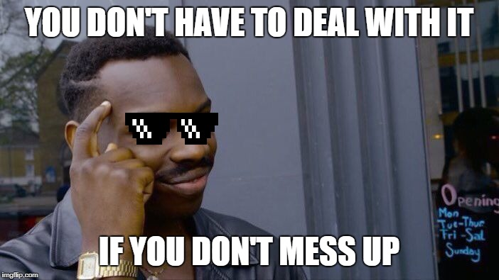 Roll Safe Think About It Meme | YOU DON'T HAVE TO DEAL WITH IT IF YOU DON'T MESS UP | image tagged in memes,roll safe think about it | made w/ Imgflip meme maker