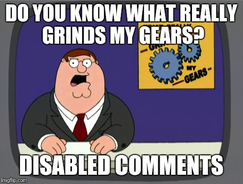Both ways | DO YOU KNOW WHAT REALLY GRINDS MY GEARS? DISABLED COMMENTS | image tagged in memes,peter griffin news,you know what really grinds my gears,comments,youtube | made w/ Imgflip meme maker