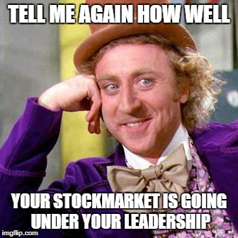 Willy Wonka Blank | TELL ME AGAIN HOW WELL YOUR STOCKMARKET IS GOING UNDER YOUR LEADERSHIP | image tagged in willy wonka blank | made w/ Imgflip meme maker